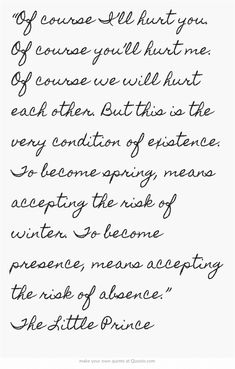 """Of course I'll hurt you. Of course you'll hurt me. Of course we will hurt each other. But this is the very condition of existence. To become spring, means accepting the risk of winter. To become presence, means accepting the risk of absence."" The Little Prince"