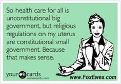 So health care for all is unconstitutional big government, but religious regulations on my uterus are constitutional small government. Because that makes sense.