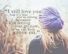 I still love you but it's just not as strong because I'm letting you go now, so we can both move on.