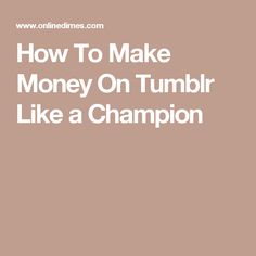 How To Make Money On Tumblr Like a Champion