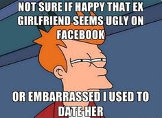 Funniest Not sure if memes  Have you ever got confused when seeing your ex on facebook that you should be happy or embarrassed