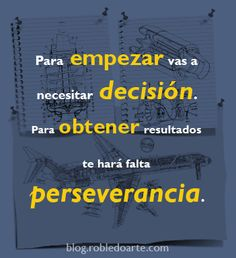 Para empezar vas a necesitar decisión. Para obtener resultados te hará falta perseverancia.  http://viajar.robledoarte.com?ad=pinfrases #Citas #Frases #robledoarte