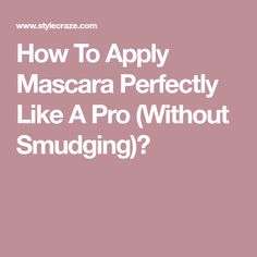 How To Apply Mascara Perfectly Like A Pro (Without Smudging)?