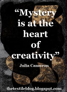 """""""Mystery is at the heart of creativity"""" - Julia Cameron."""