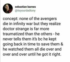 Concept: Avengers 4 starts the same way as Infinity War with everyone alive but Dr. Strange is more traumatized. In Avengers 4 they succeed in defeating Thanos without any casualties. Infinity War was one of the timelines where they failed. Avengers Memes, Marvel Memes, Marvel Dc Comics, Marvel Avengers, Avengers Headcanon, Avengers Trailer, Marvel Actors, Die Rächer, Dc Memes