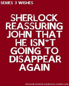 Sherlock 30 Day Challenge Day 13 - Something you'd like to see in the next series. Sherlock reassuring John that he isn't going to disappear again.
