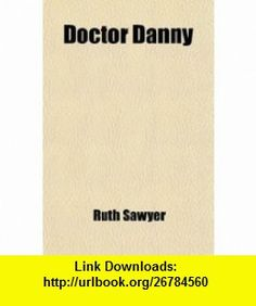 Doctor Danny (9780217201674) Ruth Sawyer , ISBN-10: 0217201679  , ISBN-13: 978-0217201674 ,  , tutorials , pdf , ebook , torrent , downloads , rapidshare , filesonic , hotfile , megaupload , fileserve