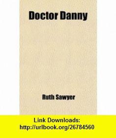 Doctor Danny (9780217201674) Ruth Sawyer , ISBN-10: 0217201679  , ISBN-13: 978-0217201674 ,  , tutorials , pdf , ebook , torrent , downloads , rapidshare , filesonic , hotfile , megaupload , fileserve