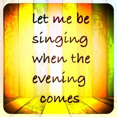 Let me be singing when the evening comes - Matt Redman, 10,000 Reasons