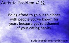 Autistic Problem Number 32: Being afraid to go out to dinner with people you've known for years because you're ashamed of your e...