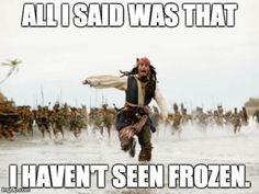 Pirates Of The Caribbean Frozen Meme. Lol not true for me!!!! Seen it like 20x so I technically would be in the crowd ;)