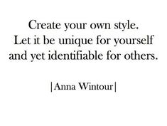 """""""Create your own style. Let it be unique for yourself and yet identifiable for others."""" -Anna  Wintour (via @DreeHarper)"""