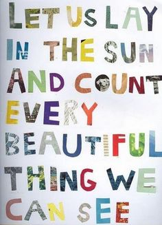 Let us lay in the sun & count every beautiful thing we can see.