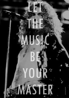 """Let the music be your master."" Led Zeppelin"