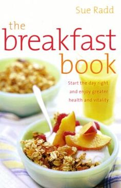 The Breakfast Book by Sue Radd.  Start the day right and enjoy greater health and vitality.  Not just for breakfast, recipes make great snacks or even dessert!