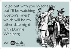 I'd go out with you Wednesday but I'll be watching 'Boston's Finest' which will be my other date night with Donnie Wahlberg.