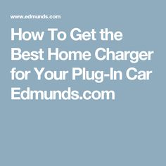How To Get the Best Home Charger for Your Plug-In Car Edmunds.com