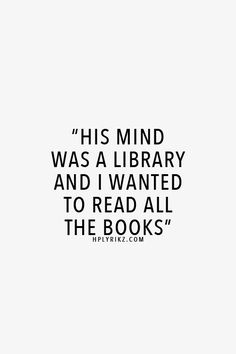 """""""His mind was a library and I wanted to read all the books"""""""