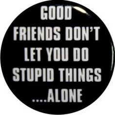 Good friends don't let you do stupid things alone by nastybuttons, $1.50
