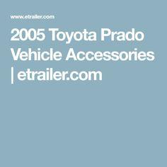 2005 Toyota Prado Vehicle Accessories   etrailer.com