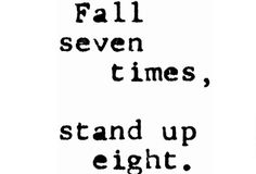 Fall seven times, get up eight.    Anyone can fall down. All that matters is that you get up BETTER the before!!!!