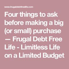 Four things to ask before making a big (or small) purchase — Frugal Debt Free Life - Limitless Life on a Limited Budget