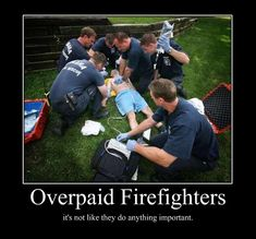 overpaid firefighters its not like they do anything importa - Motivational Poster
