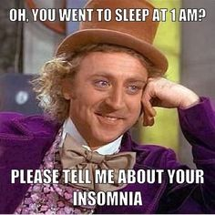 HAHAH i hate it when non-insomniac people say they have insomnia