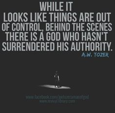 """He hasn't taken a spill fallin' off His throne. """"While it looks like things are out of control, behind the scenes there is a god who hasn't surrendered his authority."""" ~ A.W. Tozer."""