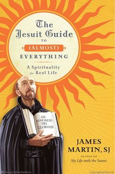 The Jesuit Guide to (Almost) Everything: A Spirituality for Real Life by James Martin