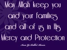 May Allah keep you and your families and all of us in His Mercy and Protection. Ameen.