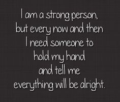 I am a strong person but every now and then I need someone to hold my hand and tell me everything will be alright