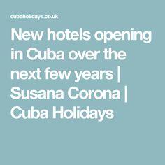 New hotels opening in Cuba over the next few years | Susana Corona | Cuba Holidays