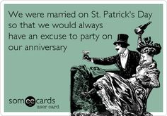 We were married on St. Patrick's Day so that we would always have an excuse to party on our anniversary.