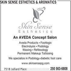 Skin Sense Esthetics & Aromatics (250-563-6808) - Display Ad - SKIN SENSE ESTHETICS & AROMATICS An AVEDA Concept Salon Aveda Products   Footlogix Electrolysis   Podology Waxing   Reflexology Permanent Makeup Tattooing We specialize in Podology-diabetic foot care www.skinsensepg.com ----------------- 250 563-6808 7518 Julliard Place