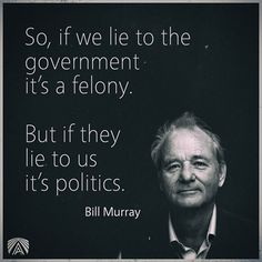 So, if we lie to the government, it's (it is) a felony. But if they lie to us, it's (it is) politics.