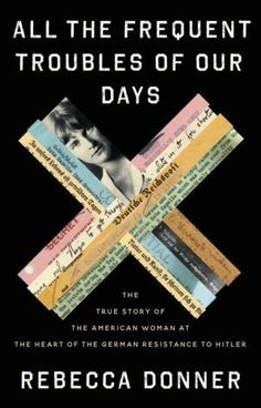 All the Frequent Troubles of Our Days: The True Story of the American Woman at the Heart of the German Resistance to Hitler by Rebecca Donner, Hardcover | Barnes & Noble® New York Times, Alan Furst, New Books, Books To Read, Thomas Wolfe, Secret Meeting, Diary Entry, Epic Story, Page Turner