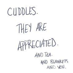 Cuddles and tea and blankets and you.