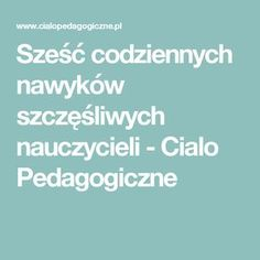 Sześć codziennych nawyków szczęśliwych nauczycieli - Cialo Pedagogiczne Learning To Relax, Ways Of Learning, Learning Styles, Learning Process, Student Learning, Polish Language, Importance Of Education, Languages Online, Learn A New Language