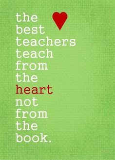 The best teachers teach from the heart not from the book. Teacher quotes
