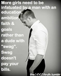 """more girls needs to be infatuated by a man with an education, ambition, faith, and goals rather than a dude with 'swag'. swag doesn't pay your bills."" Ryan Gossling."