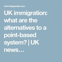 UK immigration: what are the alternatives to a point-based system? | UK news…