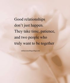 """Good relationships don't just happen. They take time, patience, and two people who truly want to be together."" Created and posted by onlinecounsellingcollege.com"
