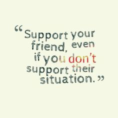 Support your friend, even if you don't support their situation.
