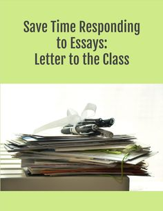 Save Time Responding to Essays: Letter to the Class - how to have a life when there are so many essays to grade.  A summary of time-Saving solutions.