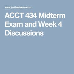 ACCT 434 Midterm Exam and Week 4 Discussions