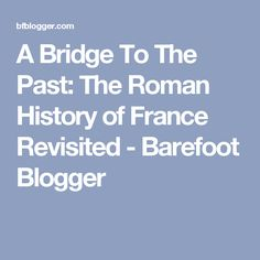 A Bridge To The Past: The Roman History of France Revisited - Barefoot Blogger