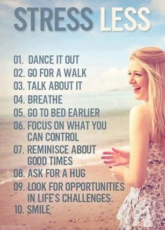Stress less : Dance it out, go for a walk, talk about it, breathe, go to bed earlier, focus on what you can control, reminisce about good times, ask for a hug, look for opportunities in life's challenges, smile.