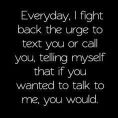 Everyday I fight back the urge to text or call you, telling myself that if you wanted to talk to me, you would, text you applies cause you've never talked to me. Knowing you never wanted to talk to me or see me hurts more than I can express, I feel so stu Now Quotes, Life Quotes Love, True Quotes, Quotes To Live By, Quote Life, Want You Back Quotes, The One That Got Away Quotes, No One Cares Quotes, Talk To Me Quotes