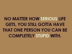 No matter how serious life gets, you still gotta have that one person you can be completely stupid with.